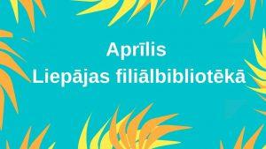 Aprīlis Liepājas filiālbibliotēkā galvene